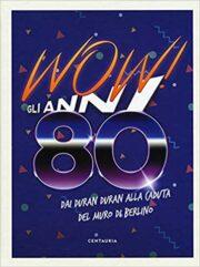 Wow! Gli anni 80 – Dai Duran Duran alla caduta del muro di Berlino