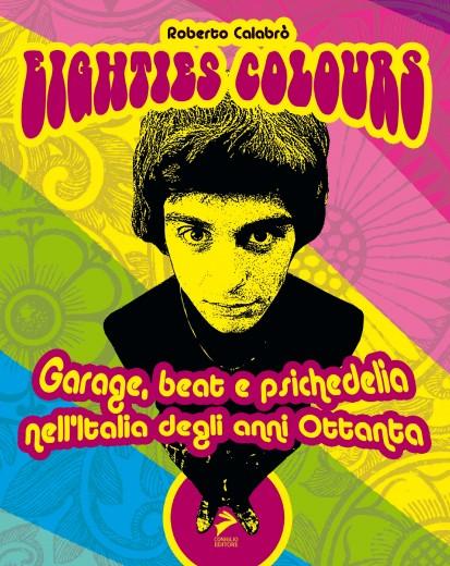 Eighties colours – Garage, Beat e Psichedelia nell'Italia degli anni '80